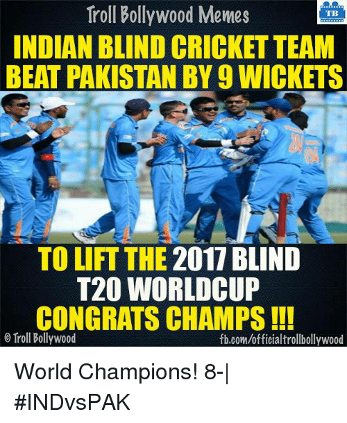 Bollywood Memes: Troll Bollywood Memes  TB  INDIAN BLIND CRICKET TEAM  BEAT PAKISTAN BY 9 WICKETS  TO LIFT THE 2017 BLIND  T20 WORLD CUP  CONGRATS CHAMPS  o Troll Bollywood  fb.com/officialtrollbollywood World Champions! 8-| #INDvsPAK