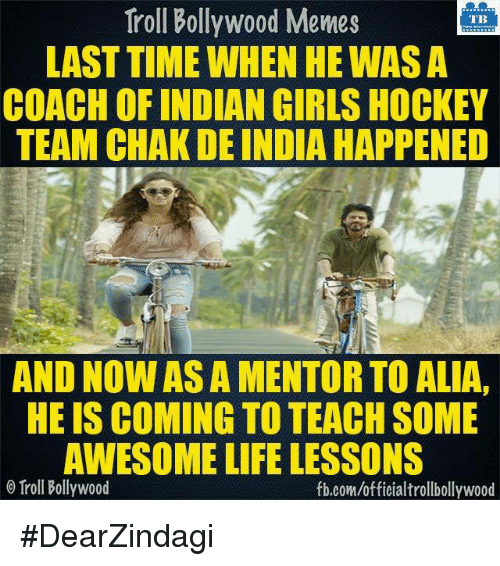 Memes, Troll, and Trolling: Troll Bollywood Memes  TB  LAST TIME WHEN HE WASA  COACH OF INDIAN GIRLS HOCKEY  TEAM CHAK DE INDIA HAPPENED  AND NOWASA MENTORTO ALIA.  HE IS COMING TO TEACH SOME  AWESOME LIFE LESSONS  o Troll Bollywood  fb.com/officialtrollbollywood #DearZindagi