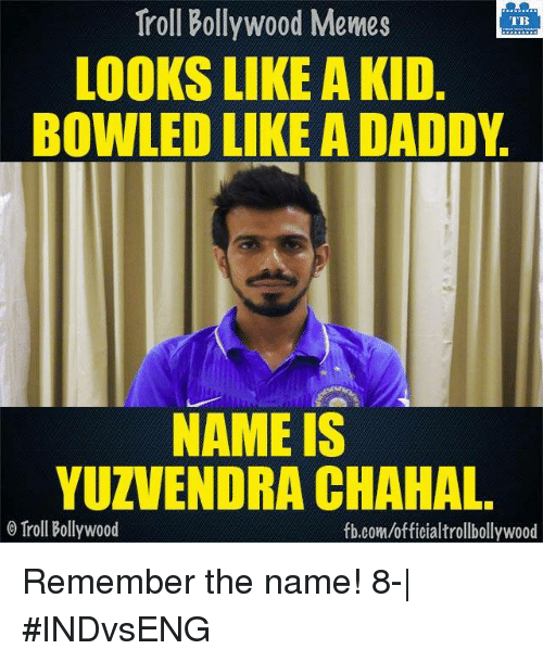Bollywood Meme: Troll Bollywood Memes  TB  LOOKS LIKE A KID  BOWLED LIKE A DADDY  NAME IS  YUZVENDRA CHAHAL  Troll Bollywood  fb.com/officialtrollbollywood Remember the name! 8-  #INDvsENG