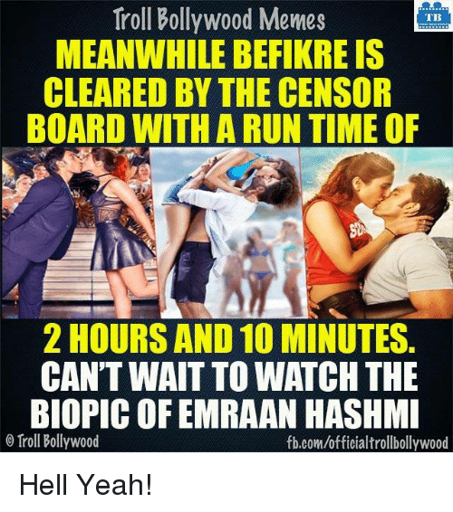 emraan hashmi: Troll Bollywood Memes  TB  MEANWHILE BEFIKREIS  CLEARED BY THE CENSOR  BOARD WITH A RUN TIME OF  2 HOURS AND 10 MINUTES.  CAN'T WAIT TO WATCH THE  BIOPIC OF EMRAAN HASHMI  Troll Bollywood  fb.com/officialtrollbollywood Hell Yeah!