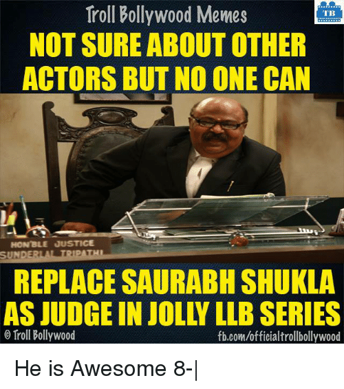 Bollywood Memes: Troll Bollywood Memes  TB  NOT SURE ABOUT OTHER  ACTORS BUT NO ONE CAN  HON'BLE JUSTICE  SUNDERLA TRIPATHI  REPLACE SAURABH SHUKLA  AS JUDGE IN JOLLY LLBSERIES  o Troll Bollywood  fb.com/officialtrollbollywood He is Awesome 8-|