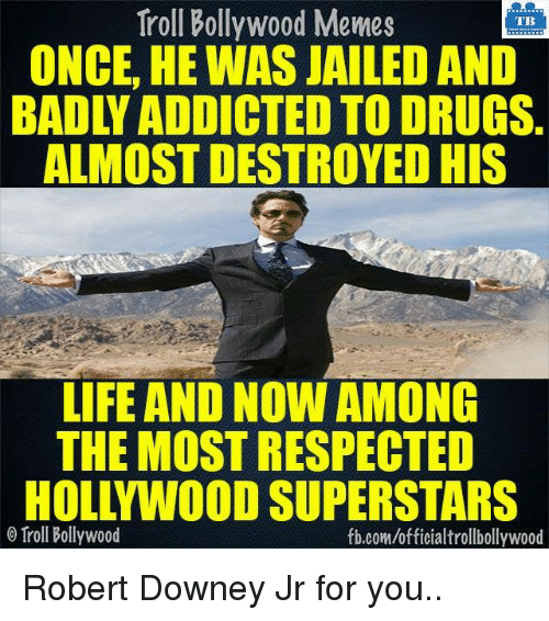 Bollywood Meme: Troll Bollywood Memes  TB  ONCE, HE WAS JAILED AND  BADLYADDICTED TO DRUGS  ALMOST DESTROYED HIS  LIFE AND NOW AMONG  THE MOST RESPECTED  HOLLYWOOD SUPERSTARS  Troll Bollywood  fb.com/officialtrollbollywood Robert Downey Jr for you..