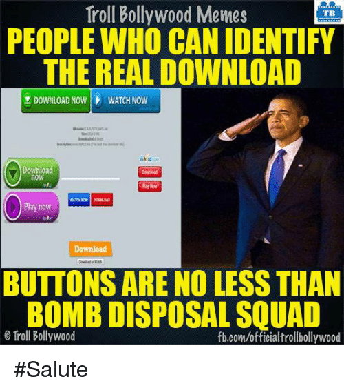 Bollywood Memes: Troll Bollywood Memes  TB  PEOPLE WHO CAN IDENTIFY  THE REAL DOWNLOAD  DOWNLOAD NOW WATCH NOW  Download  now  Play now  Download  BUTTONS ARE NO LESS THAN  BOMB DISPOSAL SQUAD  Troll Bollywood  fb.com/officialtrollbollywood #Salute