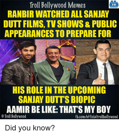 Bollywood Memes: Troll Bollywood Memes  TB  RANBIR WATCHED ALL SANJAY  DUTT FILMS, TV SHOWS& PUBLIC  APPEARANCES TO PREPARE FOR  HIS ROLE IN THEUPCOMING  SANJAY DUTT'S BIOPIC  AAMIR BE LIKE THATSMY BOY  o Troll Bollywood  fb.com/officialtrollbollywood Did you know?