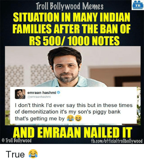 emraan hashmi: Troll Bollywood Memes  TB  SITUATION IN MANY INDIAN  FAMILIES AFTER THE BAN OF  RS 500/ 1000 NOTES  emraan hashmi  emraanhashmi  I don't think I'd ever say this but in these times  of demonitization it's my son's piggy bank  that's getting me by  ANDEMRAAN NAILED IT  O Troll Bollywood  fb.com/officialtrollbollywood True 😂