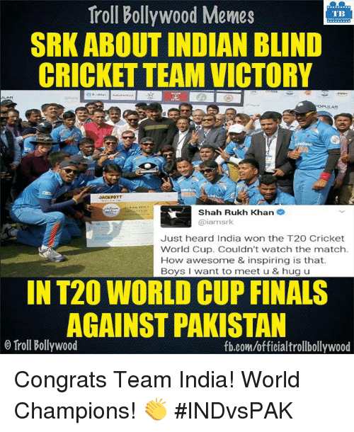 Bollywood Memes: Troll Bollywood Memes  TB  SRK ABOUT INDIAN BLIND  CRICKET TEAM VICTORY  OPULAR  Shah Rukh Khan  2  iamsrk  Just heard India won the T20 Cricket  World Cup. Couldn't watch the match.  How awesome & inspiring is that.  Boys want to meet u & hug u  IN T20 WORLD CUP FINALS  AGAINST PAKISTAN  o Troll Bollywood  fb.com/officialtrollbollywood Congrats Team India! World Champions! 👏 #INDvsPAK <DM>