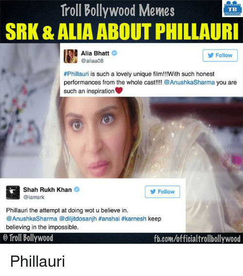 shah rukh khan: Troll Bollywood Memes  TB  SRK & ALIA ABOUT PHILLAURI  Alia Bhatt  Follow  @aliaa08  #Phillauri is such a lovely unique film!!!With such honest  performances from the whole cast  Anushka Sharma  you are  such an inspiration  Shah Rukh Khan  Follow  iamsrk  Phillauri the attempt at doing wot u believe in.  @AnushkaSharma @dilji dosanjh Hanshai #karnesh keep  believing in the impossible.  Troll Bollywood  fb.com/officialtrollbollywood Phillauri