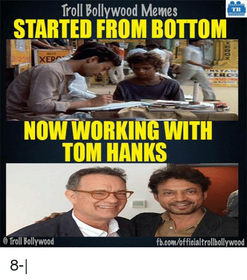 Tom Hank: Troll Bollywood Memes  TB  STARTED FROM BOTTOM  XE  NOW WORKING WITH  TOM HANKS  Troll Bollywood  fb.com/officialtrollbollywood 8-|
