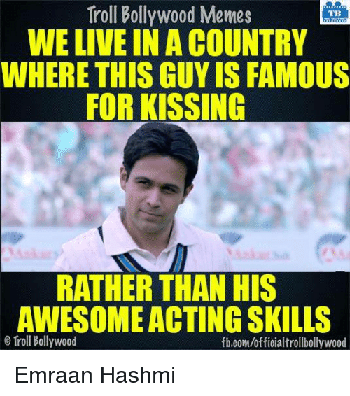 emraan hashmi: Troll Bollywood Memes  WE LIVE IN A COUNTRY  WHERE THIS GUYIS FAMOUS  FOR KISSING  RATHER THAN HIS  AWESOME ACTING SKILLS  Troll Bollywood  fb.com/officialtrollbollywood Emraan Hashmi