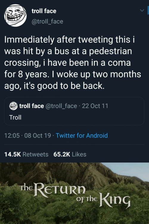 coma: troll face  @troll_face  Immediately after tweeting this i  was hit by a bus at a pedestrian  crossing, i have been in a coma  for 8 years. I woke up two months  ago, it's good to be back.  troll face @troll_face 22 Oct 11  Troll  12:05 08 Oct 19 Twitter for Android  14.5K Retweets 65.2K Likes  rhe RETURN  or the King
