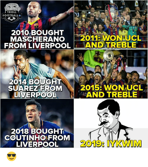 Troll Football: TROLL  FOOTBALL  2010 BOUGHT  MASCHERANO 2011 WON UCL  FROM LIVERPOOLANDTREBLE  2014 BOUGHT  SUAREZEROM  LIVERPOOL  2015: WON-UCL、  AND TREBLE  2018 BOUGHT  COUTINHO FROM  LIVERPOOL  2019: IYKWIM 😎