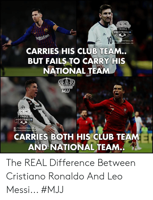 Troll Football: TROLL  FOOTBALL  akuten  ROLL OOTBALL.HD  TROLLFOOTBALL HD  CARRIES HIS CLUB TEAM..  BUT FAILS TO CARRY HIS  NATIONAL TEAM  MJD  TROLL  FOOTBALL  /TROLLFOOTBALL  圓@TROLLFOOTBALL.  CARRIES BOTH HIS CLUB TEAM  AND NATIONAL TEAM.. The REAL Difference Between Cristiano Ronaldo And Leo Messi...   #MJJ