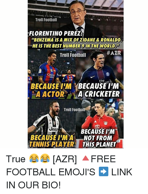 """Number 9: Troll Football  FLORENTINO PEREZ3  """"BENZEMA IS A MIXAOFZIDANE & RONALDO.  HE IS THE BEST NUMBER 9 IN THE WORLD.  #AZR  Troll Football  FIN  BECAUSE IM  BECAUSE I'M  A CRICKETER  A ACTOR  Troll Football  Jeep  BECAUSE I'M  BECAUSE IM A  NOT FROM  TENNIS PLAYER THIS PLANET True 😂😂 [AZR] 🔺FREE FOOTBALL EMOJI'S ➡️ LINK IN OUR BIO!"""