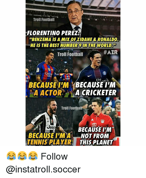 Number 9: Troll Football  FLORENTINO PEREZE  ''BENZEMA IS A Mix OFZIDANE & RONALDO.  HE IS THE BEST NUMBER 9 THE WORLD.  HAZR  Troll Football  QATAR  BECAUSE IM  BECAUSE IM  A ACTOR  A CRICKETER  Troll Football  Jee  BECAUSE IM  BECAUSE NOT FROM  TENNIS PLAYER  THIS PLANET 😂😂😂 Follow @instatroll.soccer