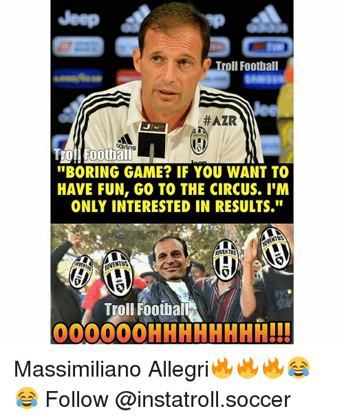 "Football, Memes, and Soccer: Troll Football  HAZR  ""BORING GAME? IF YOU WANT TO  HAVE FUN, GO TO THE CIRCUS. I'M  ONLY INTERESTED IN RESULTS.""  OVENTUS  Troll Football  OOOOOOHHHHHHHH!!! Massimiliano Allegri🔥🔥🔥😂😂 Follow @instatroll.soccer"