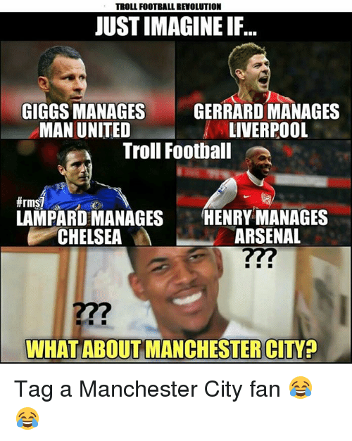Giggly: TROLL FOOTBALL REVOLUTION  JUST IMAGINE IF  GIGGS MANAGES  GERRARD MANAGES  MAN UNITED  LIVERPOOL  Troll Football  LAMPARD MANAGES  HENRY MANAGES  CHELSEA  M  ARSENAL  WHAT ABOUT MANCHESTER CITY? Tag a Manchester City fan 😂😂