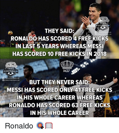 Troll Football: TROLL  FOOTBALL  THEY SAID:  RONALDO HAS SCORED 4 FREE KICKS  N LAST 5YEARS WHEREASMESS  HAS SCORED 10 FREE KICKS IN 2018  ROLLFOOTBALE HD  回9TROLLFOOTB D  STADIUM  TROLL  FOOTBALL  MJJ  /TROLLFOOTBALL.HD  回@TROLLFOOTBALL.HD  BUT THEY NEVER SAID:  MESSI HAS SCORED ONLY 41 FREE KICKS  NHIS WHOLE CAREER WHEREAS  RONALDO HAS SCORED 63 FREE KICKS  IN HIS WHOLE CAREER  ONALDO Ronaldo 🎯🥅
