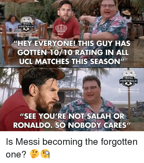 "Troll Football: TROLL  FOOTBALLO  FLAROLLFOOTBALLHD  TROLLFOOTBALL HD  MJJ  ""HEY EVERYONE! THIS GUY HAS  GOTTEN 10/10 RATING IN ALL  UCL MATCHES THIS SEASON""  TROLL  FOOTBALL  FTROLL OOTBALL.HD  回@TROLLFOOTBALL, HD  ""SEE YOUTRE NOT SALAH OR  RONALDO. SO NOBODY CARES  2 Is Messi becoming the forgotten one? 🤔🧐"