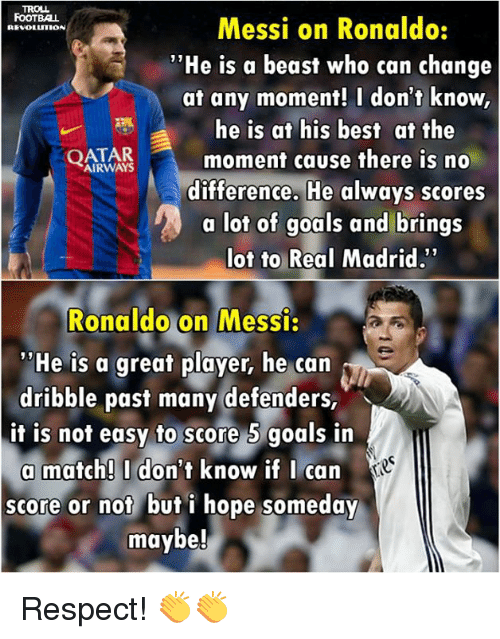 "Beastly: TROLL.  Messi on Ronaldo:  FOOTBALL  REVOLUTION  ""He is a beast who can change  at any moment! I don't know,  he is at his best at the  AIRWAYS  moment cause there is no  QATAR  difference. He always scores  a lot of  goals and brings  lot to Real Madrid.""  Ronaldo on Messi.  ""He is a great player, he can  dribble past many defenders,  it is not easy to score 5 goals in  a match! I don't know if I can  score or not but i hope someday  maybe! Respect! 👏👏"