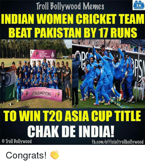 Memes, Cricket, and Pakistan: Troll Troll Bollywood Memes  TB  INDIAN WOMEN CRICKET TEAM  BEAT PAKISTAN BY 17 RUNS  CHAMPION  TO WIN T20 ASIA CUP TITLE  CHAK DE INDIA!  o Troll Bollywood  fb.com/officialtrollbollywood Congrats! 👏