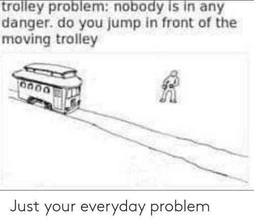 jump: trolley problem:nobody is in any  danger. do you jump in front of the  moving trolley Just your everyday problem
