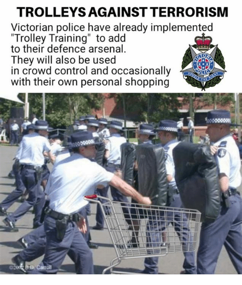 """Arsenal, Memes, and Police: TROLLEYS AGAINST TERRORISM  Victorian police have already implemented  Trolley Training"""" to add  to their defence arsenal  They will also be used  in crowd control and occasionally  with their own personal shopping"""