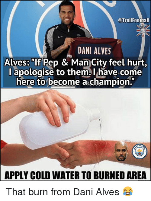 "Hurtfully: @TrollFootball  DANI ALVES  ONB  Alves: ""If Pep & Man City feel hurt,  l apologise to them l have come  here to become a champion.  APPLY COLD WATER TO BURNED AREA That burn from Dani Alves 😂"