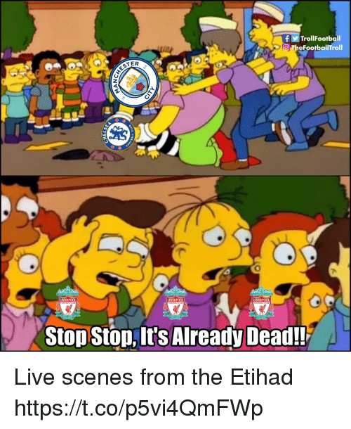 Memes, Liverpool F.C., and Live: TrollFootball  O TheFootballTroll  2  LIVERPOOL  IVERPOOL  IVERPOOL  Stop Ston, It's Already Dead!! Live scenes from the Etihad https://t.co/p5vi4QmFWp