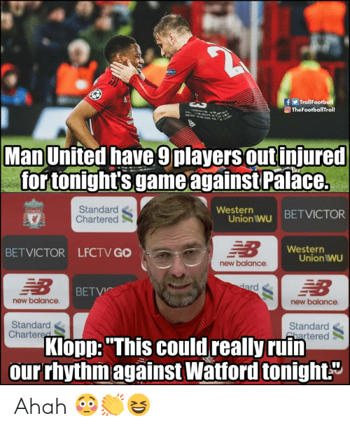 """Memes, New Balance, and Game: TrollFootball  O TheFootballTroll  Man United have 9players out injured  for tonight's game againstPal  ace.  Standard  Chartered  Westerr  Union wu BETVICTOR  Western  BETVICTOR LFCTV GO  Union IWU  new balance  BETVIC  new balance  new balance  Standard  Chartered  Standard  Shartered  Klopp: """"This could really ruin  our rhythmagainst Watford tonight."""" Ahah 😳👏😆"""