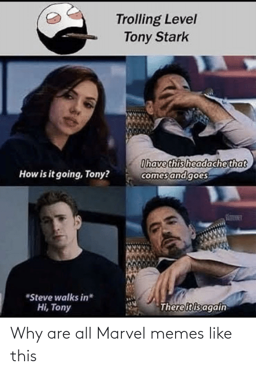 "Trolling: Trolling Level  Tony Stark  Ihave this headachethat  comes and goes  How is it going, Tony?  STINT  ""Steve walks in*  Thereitisagain  Hi, Tony Why are all Marvel memes like this"