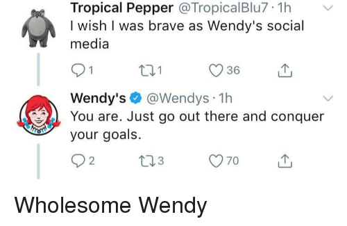 Goals, Social Media, and Wendys: Tropical Pepper @TropicalBlu7 1hv  I wish I was brave as Wendy's social  media  36  Wendy's @Wendys 1h  You are. Just go out there and conquer  your goals. Wholesome Wendy