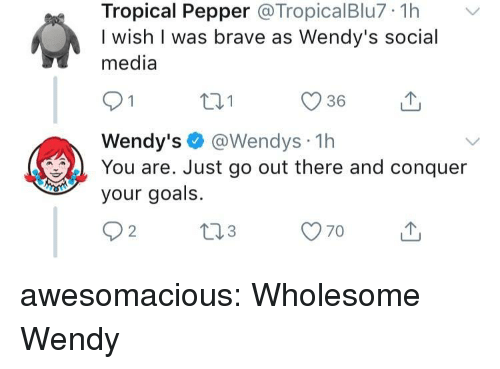 Goals, Social Media, and Tumblr: Tropical Pepper @TropicalBlu7 1hv  I wish I was brave as Wendy's social  media  36  Wendy's @Wendys 1h  You are. Just go out there and conquer  your goals. awesomacious:  Wholesome Wendy