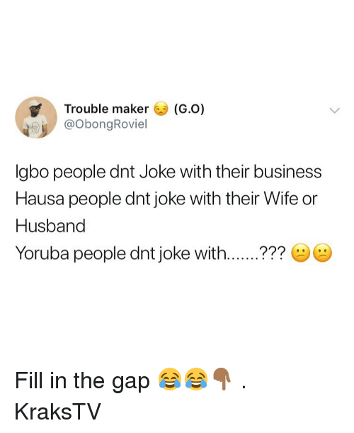 Memes, The Gap, and Business: Trouble maker (G.O)  @ObongRoviel  Igbo people dnt Joke with their business  Hausa people dnt joke with their Wife or  Husband  Yoruba people dnt joke with..??? Fill in the gap 😂😂👇🏾 . KraksTV