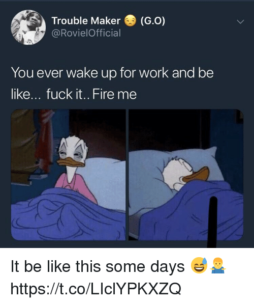 Be Like, Fire, and Work: Trouble Maker (G.o)  @RovielOfficial  You ever wake up for work and be  like... fuck it.. Fire me It be like this some days 😅🤷‍♂️ https://t.co/LIclYPKXZQ