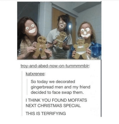Face Swap: troy-and-abed-now-on-tummmmblr:  katxrenee:  So today we decorated  gingerbread men and my friend  decided to face swap them  I THINK YOU FOUND MOFFATS  NEXT CHRISTMAS SPECIAL  THIS IS TERRIFYING