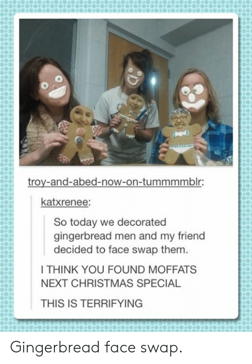 gingerbread: troy-and-abed-now-on-tummmmblr:  katxrenee:  So today we decorated  gingerbread men and my friend  decided to face swap them.  I THINK YOU FOUND MOFFATS  NEXT CHRISTMAS SPECIAL  THIS IS TERRIFYING Gingerbread face swap.