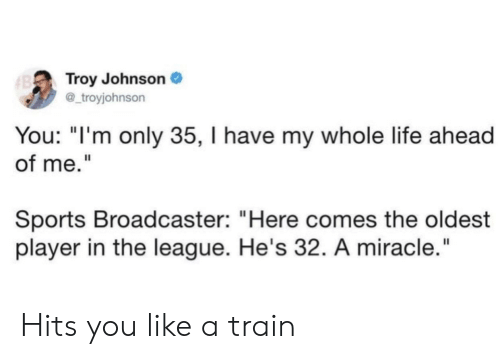 "Life, Sports, and The League: Troy Johnson  @_troyjohnson  B  You: ""I'm only 35, I have my whole life ahead  of me.""  Sports Broadcaster: ""Here comes the oldest  player in the league. He's 32. A miracle."" Hits you like a train"