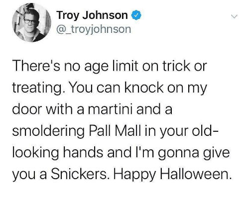 Your Old: Troy Johnson  @troyjohnson  There's no age limit on trick or  treating. You can knock on my  door with a martini and a  smoldering Pall Mall in your old-  looking hands and I'm gonna give  you a Snickers. Happy Halloween.