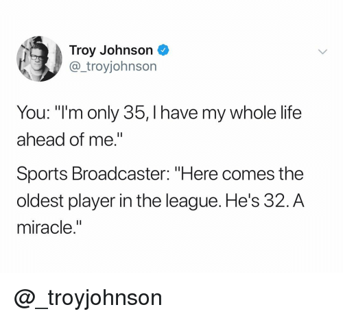 """Life, Sports, and The League: Troy Johnson  @_troyjohnson  You: """"I'm only 35, I have my whole life  ahead of me.""""  Sports Broadcaster: """"Here comes the  oldest player in the league. He's 32.A  miracle."""" @_troyjohnson"""