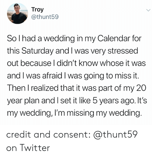Calendar: Troy  @thunt59  So I had a wedding in my Calendar for  this Saturday and I was very stressed  out because I didn't know whose it was  and I was afraid I was going to miss it.  Then I realized that it was part of my 20  year plan and I set it like 5 years ago. It's  my wedding, I'm missing my wedding. credit and consent: @thunt59 on Twitter