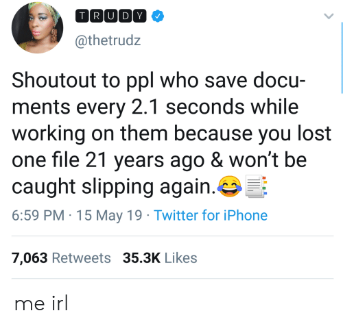 Slipping: TRU DY  @thetrudz  Shoutout to ppl who save docu-  ments every 2.1 seconds while  working on them because you lost  one file 21 years ago & won't be  caught slipping again.  6:59 PM 15 May 19 Twitter for iPhone  7,063 Retweets 35.3K Likes me irl