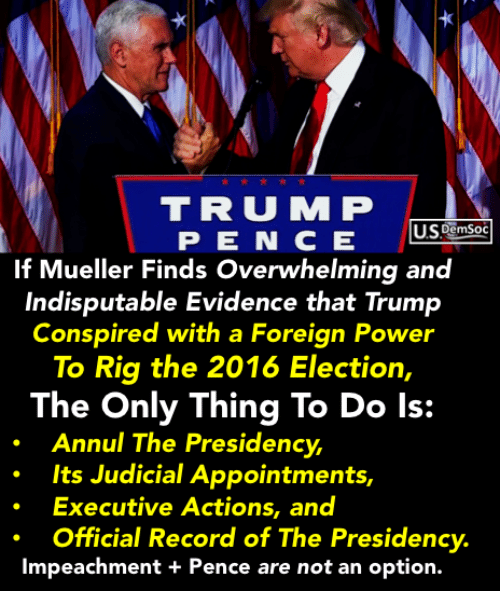 Power, Record, and Trump: TRU M P  If Mueller Finds Overwhelming and  Indisputable Evidence that Trump  Conspired with a Foreign Power  To Rig the 2016 Election,  The Only Thing To Do ls:  Annul The Presidency  Its Judicial Appointments,  Executive Actions, and  Official Record of The Presidency.  Impeachment + Pence are not an option.