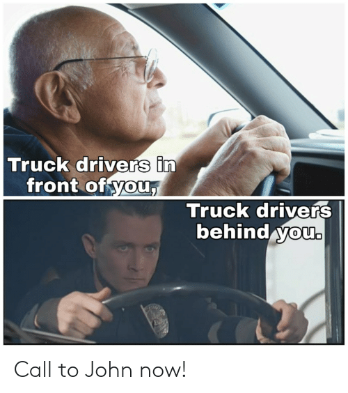 You, Call, and Now: Truck drivers in  front of you,  Truck drivers  behind you. Call to John now!