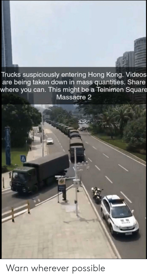 Taken, Videos, and Hong Kong: Trucks suspiciously entering Hong Kong. Videos  are being taken down in mass quantities. Share  where you can. This might be a Teinimen Square  Massacre 2  MOCE Warn wherever possible