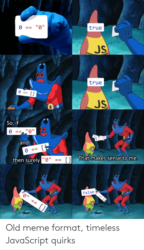 """Meme, True, and Old: true  """"0""""  O ==  JS  00  true  O ==  []  JS  So, if  """"0'  and  JS  O ==  1 That makes sense to me.  then surely """"0""""  false  0"""" == []  JS  JS  %24 Old meme format, timeless JavaScript quirks"""