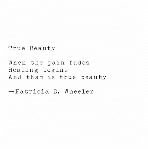 True, Pain, and Beauty: True Beauty  When the pain fades  Healing begins  And that is true beauty  Patricia D. Wheeler