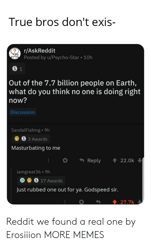 masturbating: True bros don't exis-  r/AskReddit  Posted by u/Psycho-Star 10h  S 1  Out of the 7.7 billion people on Earth,  what do you think no one is doing right  now?  Discussion  SandalFishing 9h  S3 Awards  Masturbating to me  Reply  22.0k  iamgreat36 9h  S 17 Awards  Just rubbed one out for ya. Godspeed sir.  27.7k Reddit we found a real one by Erosiiion MORE MEMES