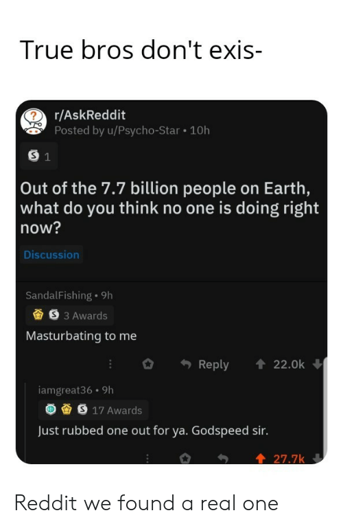 masturbating: True bros don't exis-  r/AskReddit  Posted by u/Psycho-Star 10h  S 1  Out of the 7.7 billion people on Earth,  what do you think no one is doing right  now?  Discussion  SandalFishing 9h  S3 Awards  Masturbating to me  Reply  22.0k  iamgreat36 9h  S 17 Awards  Just rubbed one out for ya. Godspeed sir.  27.7k Reddit we found a real one
