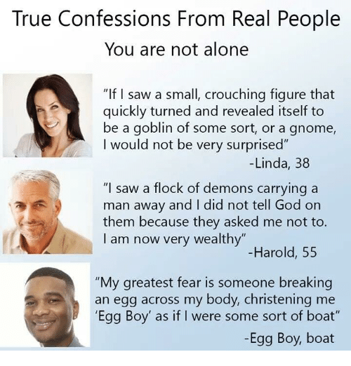 """Being Alone, God, and Saw: True Confessions From Real People  You are not alone  """"If I saw a small, crouching figure that  quickly turned and revealed itself to  be a goblin of some sort, or a gnome,  I would not be very surprised""""  -Linda, 38  """"I saw a flock of demons carrying a  man away and I did not tell God on  them because they asked me not to.  I am now very wealthy""""  -Harold, 55  """"My greatest fear is someone breaking  an egg across my body, christening me  'Egg Boy' as if I were some sort of boat""""  -Egg Boy, boat"""