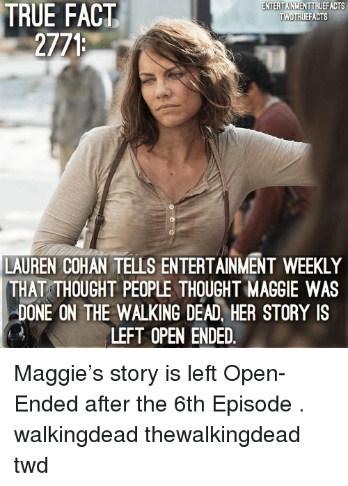 The Walking Dead: TRUE  ENTERTAINMENTTRUEFACTS  TWDTRUEFACTS  FACT  2771  LAUREN COHAN TELLS ENTERTAINMENT WEEKLY  THAT THOUGHT PEOPLE THOUGHT MAGGIE WAS  DONE ON THE WALKING DEAD, HER STORY IS  LEFT OPEN ENDED Maggie's story is left Open-Ended after the 6th Episode . walkingdead thewalkingdead twd